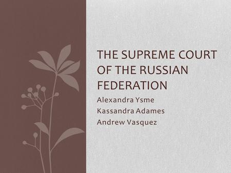 Alexandra Ysme Kassandra Adames Andrew Vasquez THE SUPREME COURT OF THE RUSSIAN FEDERATION.