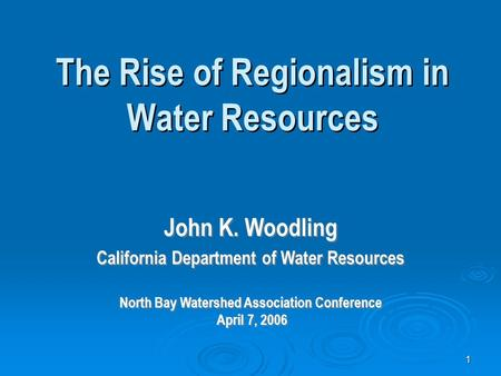 1 The Rise of Regionalism in Water Resources John K. Woodling California Department of Water Resources North Bay Watershed Association Conference April.