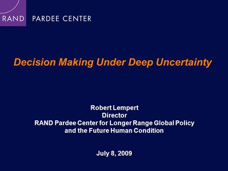 Decision Making Under Deep Uncertainty Robert Lempert Director RAND Pardee Center for Longer Range Global Policy and the Future Human Condition July 8,