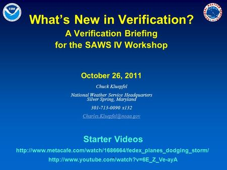 1 What's New in Verification? A Verification Briefing for the SAWS IV Workshop October 26, 2011 Chuck Kluepfel National Weather Service Headquarters Silver.