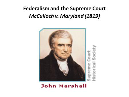 Federalism and the Supreme Court McCulloch v. Maryland (1819)