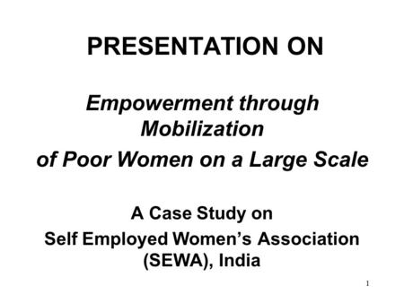 1 PRESENTATION ON Empowerment through Mobilization of Poor Women on a Large Scale A Case Study on Self Employed Women's Association (SEWA), India.