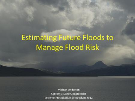 Estimating Future Floods to Manage Flood Risk Michael Anderson California State Climatologist Extreme Precipitation Symposium 2012.