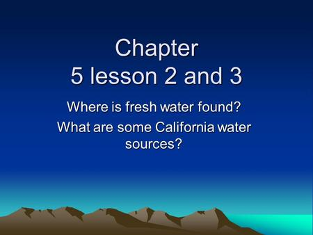 Where is fresh water found? What are some California water sources?