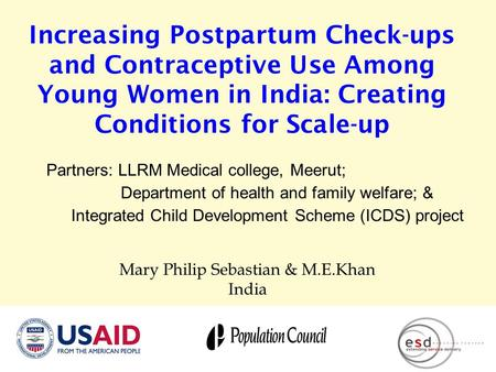 Increasing Postpartum Check-ups and Contraceptive Use Among Young Women in India: Creating Conditions for Scale-up Mary Philip Sebastian & M.E.Khan India.