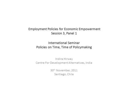 Employment Policies for Economic Empowerment Session 3, Panel 1 International Seminar Policies on Time, Time of Policymaking Indira Hirway Centre For Development.