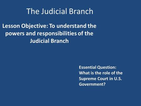 The Judicial Branch Lesson Objective: To understand the powers and responsibilities of the Judicial Branch Essential Question: What is the role of the.