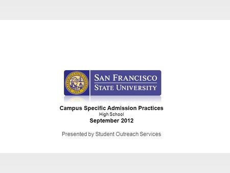 Campus Specific Admission Practices High School September 2012 Presented by Student Outreach Services.