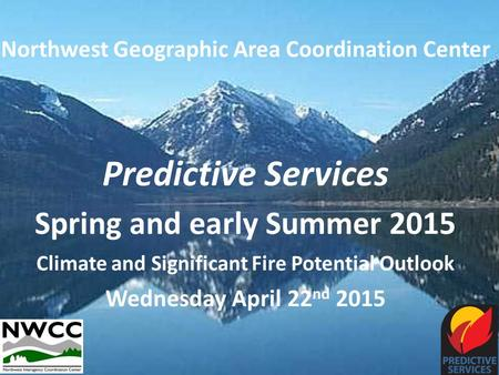 Northwest Geographic Area Coordination Center Predictive Services Spring and early Summer 2015 Climate and Significant Fire Potential Outlook Wednesday.