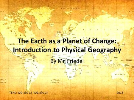 The Earth as a Planet of Change: Introduction to Physical Geography By Mr. Friedel TEKS: WG.3(A-C), WG.4(A-C). 2013.