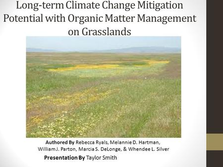 Long-term Climate Change Mitigation Potential with Organic Matter Management on Grasslands Presentation By Taylor Smith Authored By Rebecca Ryals, Melannie.
