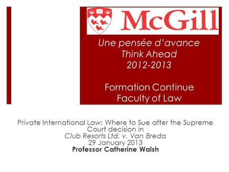 Une pensée d'avance Think Ahead 2012-2013 Formation Continue Faculty of Law Private International Law: Where to Sue after the Supreme Court decision in.