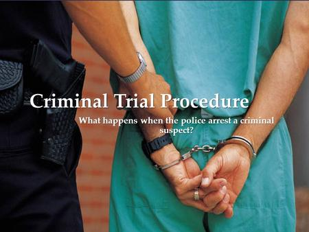 { Criminal Trial Procedure What happens when the police arrest a criminal suspect?