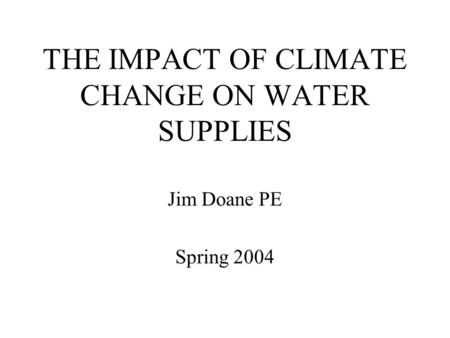 THE IMPACT OF CLIMATE CHANGE ON WATER SUPPLIES Jim Doane PE Spring 2004.