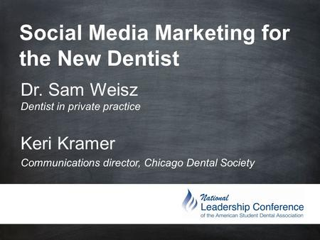 Social Media Marketing for the New Dentist Dr. Sam Weisz Dentist in private practice Keri Kramer Communications director, Chicago Dental Society.