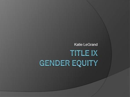 Katie LeGrand. Agenda  History of Title IX  What is Title IX?  Athletics High School Collegiate  Relevant Case Law  Current State.