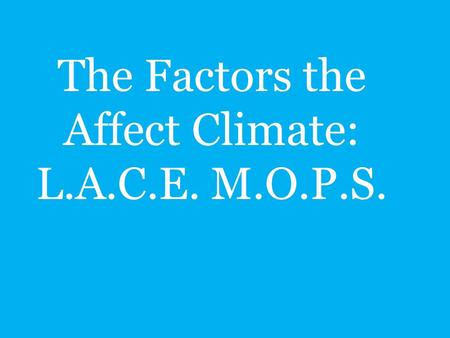 The Factors the Affect Climate: L.A.C.E. M.O.P.S.