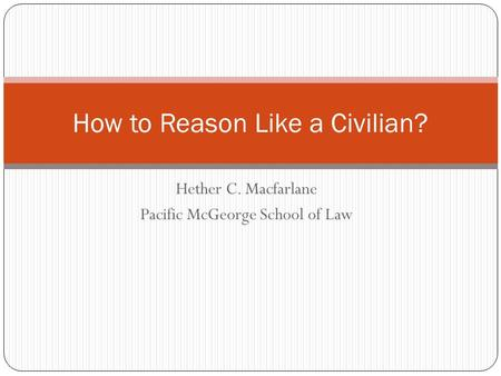 Hether C. Macfarlane Pacific McGeorge School of Law How to Reason Like a Civilian?