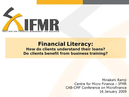 Financial Literacy: How do clients understand their loans? Do clients benefit from business training? Minakshi Ramji Centre for Micro Finance – IFMR CAB-CMF.