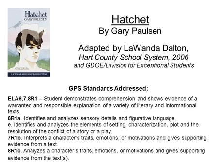 Hatchet By Gary Paulsen Adapted by LaWanda Dalton, Hart County School System, 2006 and GDOE/Division for Exceptional Students GPS Standards Addressed: