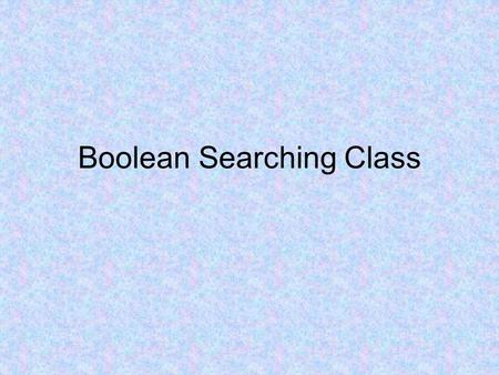 Boolean Searching Class. Let's watch a video that explains the Boolean operators AND and OR.