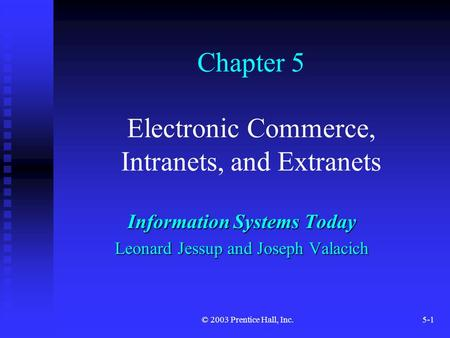 © 2003 Prentice Hall, Inc.5-1 Chapter 5 Electronic Commerce, Intranets, and Extranets Information Systems Today Leonard Jessup and Joseph Valacich.