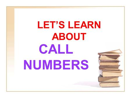LET'S LEARN ABOUT CALL NUMBERS. REMEMBER A CALL NUMBER IS LIKE THE BOOK'S ADDRESS IN THE LIBRARY. IT TELLS WHERE THE BOOK LIVES ON THE LIBRARY SHELVES.