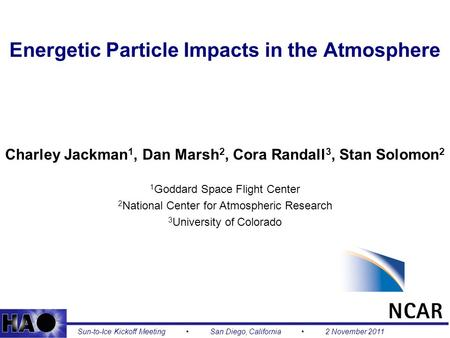 1 Energetic Particle Impacts in the Atmosphere Charley Jackman 1, Dan Marsh 2, Cora Randall 3, Stan Solomon 2 1 Goddard Space Flight Center 2 National.