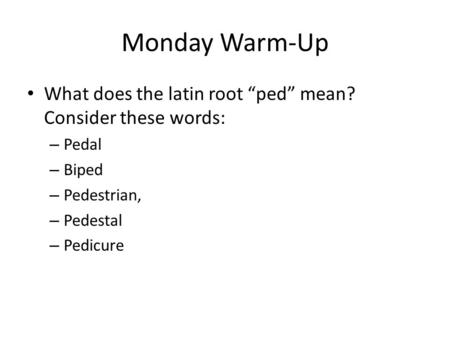 "Monday Warm-Up What does the latin root ""ped"" mean? Consider these words: – Pedal – Biped – Pedestrian, – Pedestal – Pedicure."