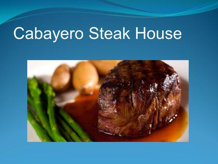 Cabayero Steak House. CEO- Matt CFO- Nallely CTO – Chris CIO - Patricia.