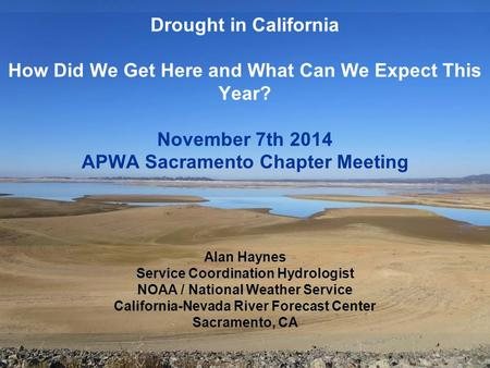 Drought in California How Did We Get Here and What Can We Expect This Year? November 7th 2014 APWA Sacramento Chapter Meeting Alan Haynes Service Coordination.