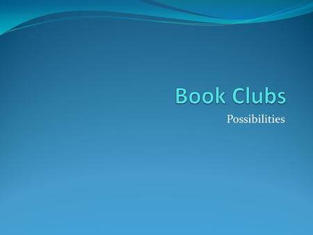Possibilities. Book Clubs Purpose: The purpose of our book groups will be to explore a text with peers in order to deepen thinking, share ideas and to.