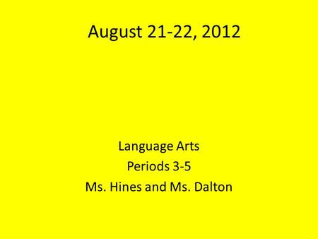 August 21-22, 2012 Language Arts Periods 3-5 Ms. Hines and Ms. Dalton.
