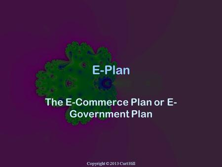 Copyright © 2013 Curt Hill E-Plan The E-Commerce Plan or E- Government Plan.