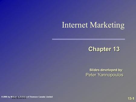 13-1 © 2006 by Nelson, a division of Thomson Canada Limited 10/6/2015 Slides developed by: Peter Yannopoulos Chapter 13 Internet Marketing.