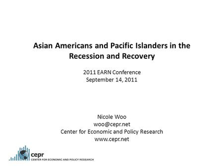 Asian Americans and Pacific Islanders in the Recession and Recovery 2011 EARN Conference September 14, 2011 Nicole Woo Center for Economic.