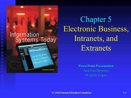 © 2006 Pearson Education Canada Inc.5-1 Chapter 5 Electronic Business, Intranets, and Extranets PowerPoint Presentation Jack Van Deventer Ward M. Eagen.