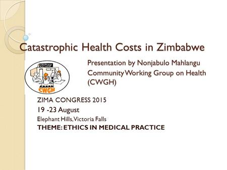 Catastrophic Health Costs in Zimbabwe Presentation by Nonjabulo Mahlangu Community Working Group on Health (CWGH) ZIMA CONGRESS 2015 19 -23 August Elephant.