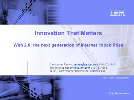 © 2007 IBM Corporation User Focused :: Business Centric Innovation That Matters Web 2.0: the next generation of Internet capabilities Christopher Perrien,