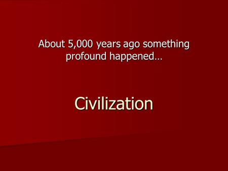 About 5,000 years ago something profound happened… Civilization.