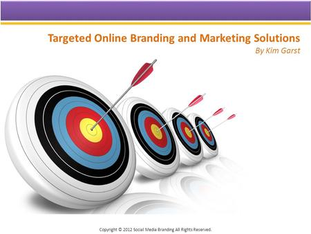 Targeted Online Branding and Marketing Solutions By Kim Garst Copyright © 2012 Social Media Branding All Rights Reserved.