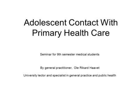 Adolescent Contact With Primary Health Care Seminar for 9th semester medical students By general practitioner, Ole Rikard Haavet University lector and.