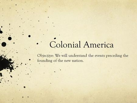 Colonial America Objective: We will understand the events preceding the founding of the new nation.