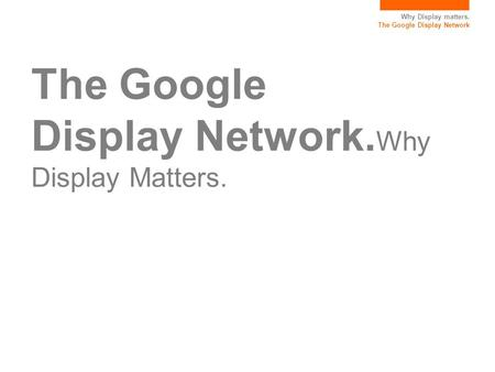 Why Display matters. The Google Display Network The Google Display Network. Why Display Matters.