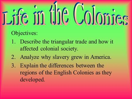 Objectives: 1.Describe the triangular trade and how it affected colonial society. 2.Analyze why slavery grew in America. 3.Explain the differences between.