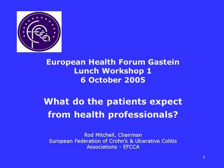 1 European Health Forum Gastein Lunch Workshop 1 6 October 2005 What do the patients expect from health professionals? Rod Mitchell, Chairman European.