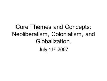 Core Themes and Concepts: Neoliberalism, Colonialism, and Globalization. July 11 th 2007.