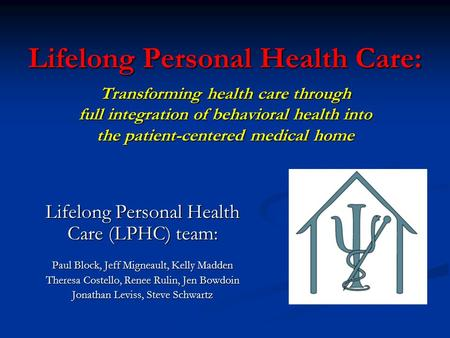 Lifelong Personal Health Care: Transforming health care through full integration of behavioral health into the patient-centered medical home Lifelong Personal.