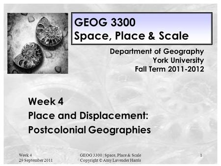Week 4 29 September 2011 GEOG 3300 | Space, Place & Scale Copyright © Amy Lavender Harris 1 GEOG 3300 Space, Place & Scale Week 4 Place and Displacement: