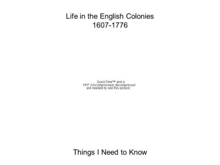Life in the English Colonies 1607-1776 Things I Need to Know.
